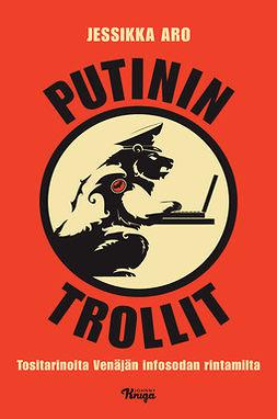 Aro, Jessikka - Putinin trollit: Tositarinoita Venäjän infosodan rintamilta, e-kirja