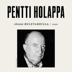 Holappa, Pentti - Elävänä Bulevardilla- Pentti Holappa, äänikirja
