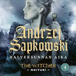 Sapkowski, Andrzej - Halveksunnan aika: The Witcher - Noituri 4, äänikirja