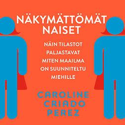 Perez, Caroline Criado - Näkymättömät naiset: Näin tilastot paljastavat miten maailma on suunniteltu miehille, äänikirja