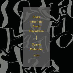 Melender, Tommi - Poika joka luki Paavo Haavikkoa: Esseitä, äänikirja