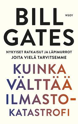 Gates, Bill - Kuinka välttää ilmastokatastrofi: Nykyiset ratkaisut ja läpimurrot joita vielä tarvitsemme, e-kirja