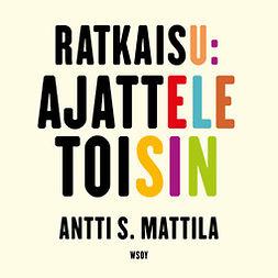 Mattila, Antti S. - Ratkaisu: Ajattele toisin, audiobook