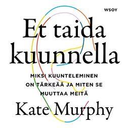 Murphy, Kate - Et taida kuunnella: Miksi kuunteleminen on tärkeää ja miten se muuttaa meitä, audiobook