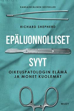 Shepherd, Richard - Epäluonnolliset syyt: Oikeuspatologin elämä ja monet kuolemat, e-kirja