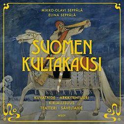 Seppälä, Mikko-Olavi - Suomen kultakausi: Kuvataide, arkkitehtuuri, kirjallisuus, teatteri, säveltaide, äänikirja
