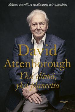 Attenborough, David - Yksi elämä, yksi planeetta: Näkemys ihmeellisen maailmamme tulevaisuudesta, e-kirja