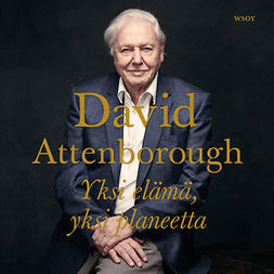 Attenborough, David - Yksi elämä, yksi planeetta: Näkemys ihmeellisen maailmamme tulevaisuudesta, äänikirja