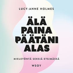 Holmes, Lucy-Anne - Älä paina päätäni alas: Mieletöntä seksiä etsimässä, audiobook