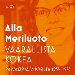 Meriluoto, Aila - Vaarallista kokea: Päiväkirja vuosilta 1953 - 1975, audiobook