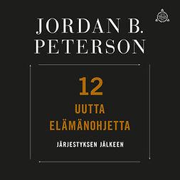 Peterson, Jordan B. - 12 uutta elämänohjetta: Järjestyksen jälkeen, audiobook