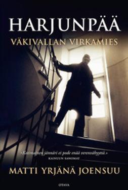 Joensuu, Matti Yrjänä - Harjunpää: väkivallan virkamies : dokumentaarinen romaani Helsingissä tapahtuneesta henkirikoksesta, sen tutkijasta ja ihmisestä elämän päättyessä, e-bok