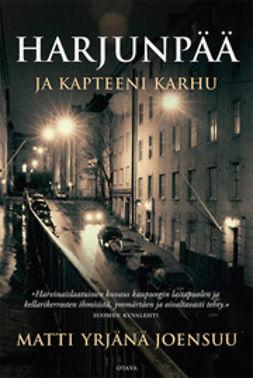 Joensuu, Matti Yrjänä - Harjunpää ja kapteeni Karhu: romaani rikoksesta, sen osapuolista ja tutkimisesta, e-kirja