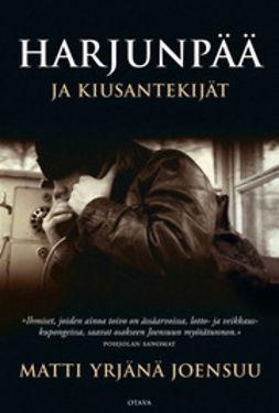 Joensuu, Matti Yrjänä - Harjunpää ja kiusantekijät: romaani rikoksesta ja maailmoista, e-kirja