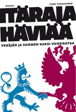 Vihavainen, Timo - Itäraja häviää: Venäjän ja Suomen kaksi vuosisataa, e-bok