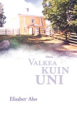 Aho, Elisabet - Valkea kuin uni: historiallinen romaani Urajärven kartanosta vuosilta 1830-1851, e-kirja
