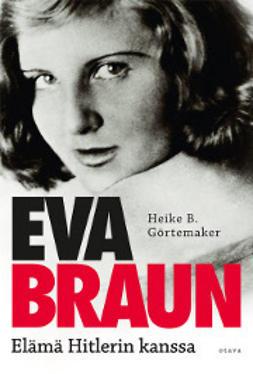 Görtemaker, Heike B. - Eva Braun: elämä Hitlerin kanssa, ebook