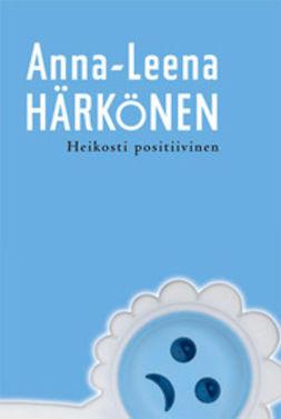 Härkönen, Anna-Leena - Heikosti positiivinen, ebook