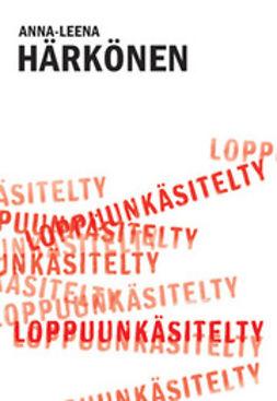 Härkönen, Anna-Leena - Loppuunkäsitelty, ebook