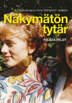 Feldt, Felicia - Näkymätön tytär: kasvatusguru Anna Wahlgrenin varjossa, e-kirja