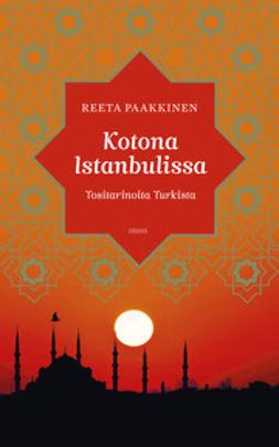 Paakkinen, Reeta - Kotona Istanbulissa: tositarinoita Turkista, ebook