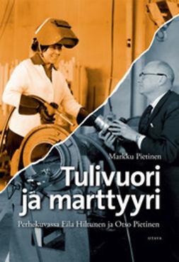 Pietinen, Markku - Tulivuori ja marttyyri: perhekuvassa Eila Hiltunen ja Otso Pietinen, e-kirja