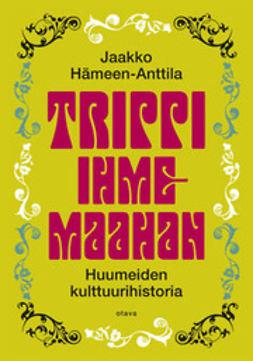Hämeen-Anttila, Jaakko - Trippi ihmemaahan: huumeiden kulttuurihistoria, ebook