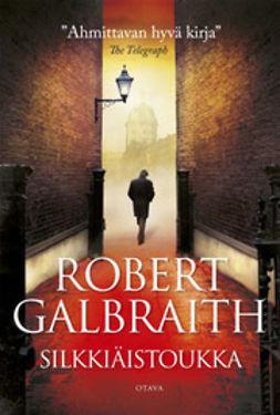Galbraith, Robert - Silkkiäistoukka, e-kirja
