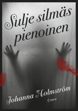 Holmström, Johanna - Sulje silmäs pienoinen, e-kirja