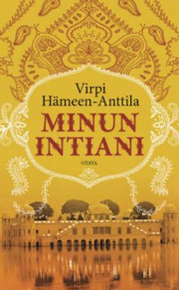 Hämeen-Anttila, Virpi - Minun Intiani: matkoja värin, tuoksujen ja vastakohtien maassa, e-kirja