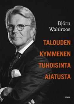 Wahlroos, Björn - Talouden kymmenen tuhoisinta ajatusta, e-bok
