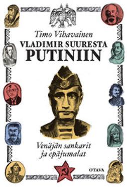 Vihavainen, Timo - Vladimir Suuresta Putiniin: Venäjän sankarit ja epäjumalat, e-kirja