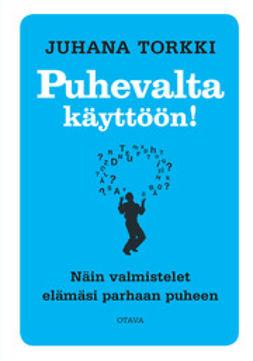 Torkki, Juhana - Puhevalta käyttöön!: Näin valmistelet elämäsi parhaan puheen, e-kirja