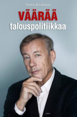 Korkman, Sixten - Väärää talouspolitiikkaa: Talouden kriisit ja opilliset kiistat, e-kirja