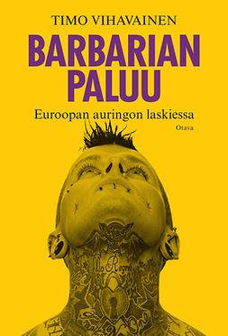Vihavainen, Timo - Barbarian paluu: Euroopan auringon laskiessa, ebook