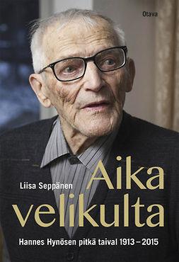 Seppänen, Liisa - Aika velikulta: Hannes Hynösen pitkä taival 1913-2015, ebook