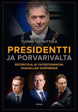 Yli-Huttula, Tuomo - Presidentti ja porvarivalta: Ristiriitoja ja yhteistoimintaa tasavallan sisäpiirissä, e-kirja
