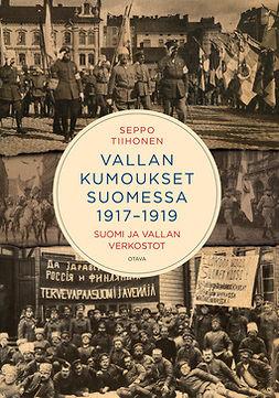 Tiihonen, Seppo - Vallan kumoukset 1917-1919: Suomi ja vallan verkostot, e-kirja