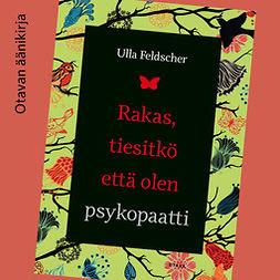 Feldscher, Ulla - Rakas, tiesitkö että olen psykopaatti, äänikirja