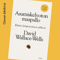 Wallace-Wells, David - Asumiskelvoton maapallo: Elämä lämpenemisen jälkeen, äänikirja