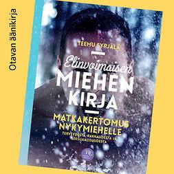 Syrjälä, Teemu - Elinvoimaisen miehen kirja: Matkakertomus nykymiehelle terveydestä, rakkaudesta ja seksuaalisuudesta, audiobook