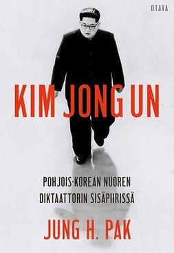 Pak, Jung H. - Kim Jong Un: Pohjois-Korean nuoren diktaattorin sisäpiirissä, e-kirja