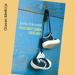 Itkonen, Juha - Huolimattomia unelmia, audiobook