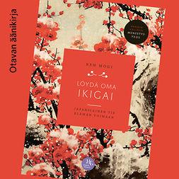 Mogi, Ken - Löydä oma ikigai: Japanilainen tie elämän voimaan, äänikirja