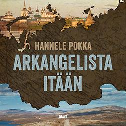 Pokka, Hannele - Arkangelista itään: Matkoja kuvernöörien Venäjällä, äänikirja