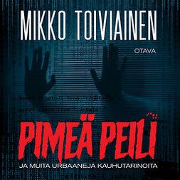 Toiviainen, Mikko - Pimeä peili ja muita urbaaneja kauhutarinoita, äänikirja