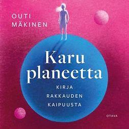 Mäkinen, Outi - Karu planeetta: Kirja rakkauden kaipuusta, äänikirja