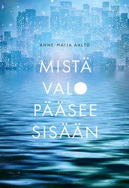 Aalto, Anne-Maija - Mistä valo pääsee sisään, e-kirja