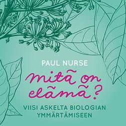 Nurse, Paul - Mitä on elämä?: Viisi askelta biologian ymmärtämiseen, äänikirja