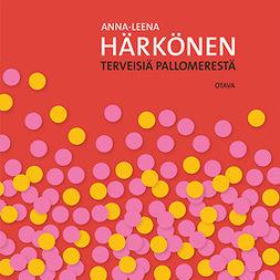 Härkönen, Anna-Leena - Terveisiä pallomerestä ja muita kirjoituksia, audiobook